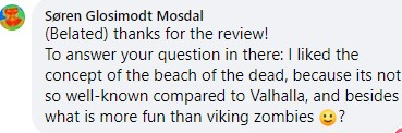 Thanks for the review! To answer your question in there: I liked the concept of the beach of the dead, because it's not so well-known compared to Valhalla, and besides what is more fun than viking zombies :-)?